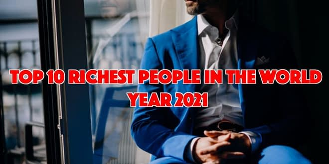 Top 10 Richest People in the World at the Start of 2021